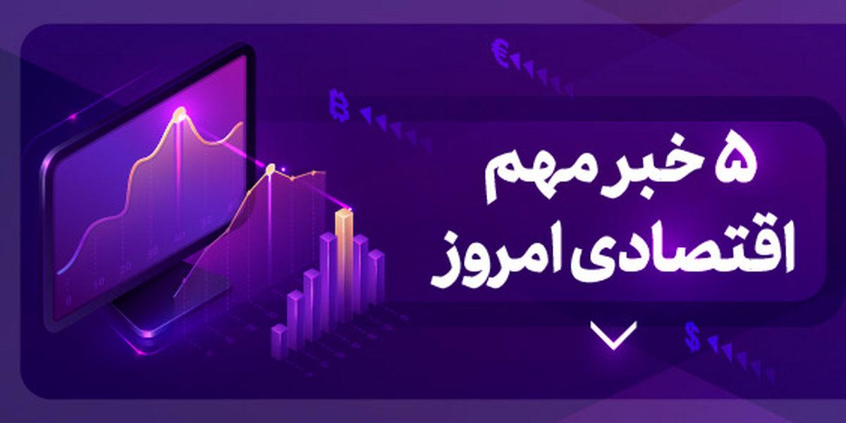 ۵ خبر مهم اقتصادی ۱۴۰۰/۱/۲۳